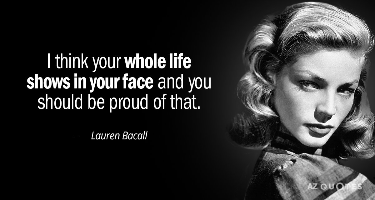 Lauren Bacall quote: I think your whole life shows in your face and you should be...