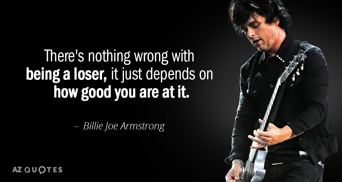 Billie Joe Armstrong quote: There's nothing wrong with being a loser, it just depends on how...