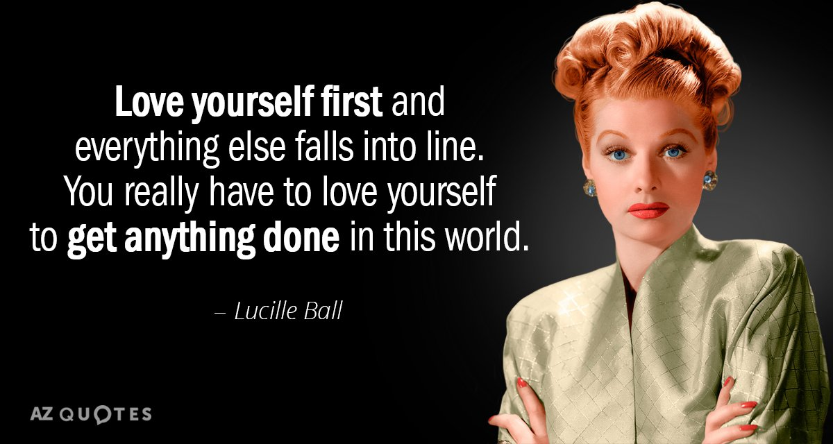 Lucille Ball quote: Love yourself first and everything else falls into line. You really have to...
