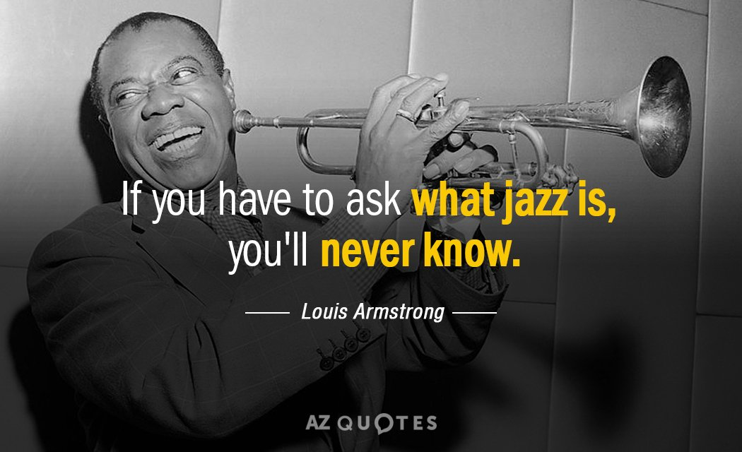 Louis Armstrong quote: If you have to ask what jazz is, you'll never know.