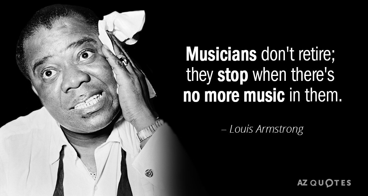 Louis Armstrong quote: Musicians don't retire; they stop when there's no more music in them.