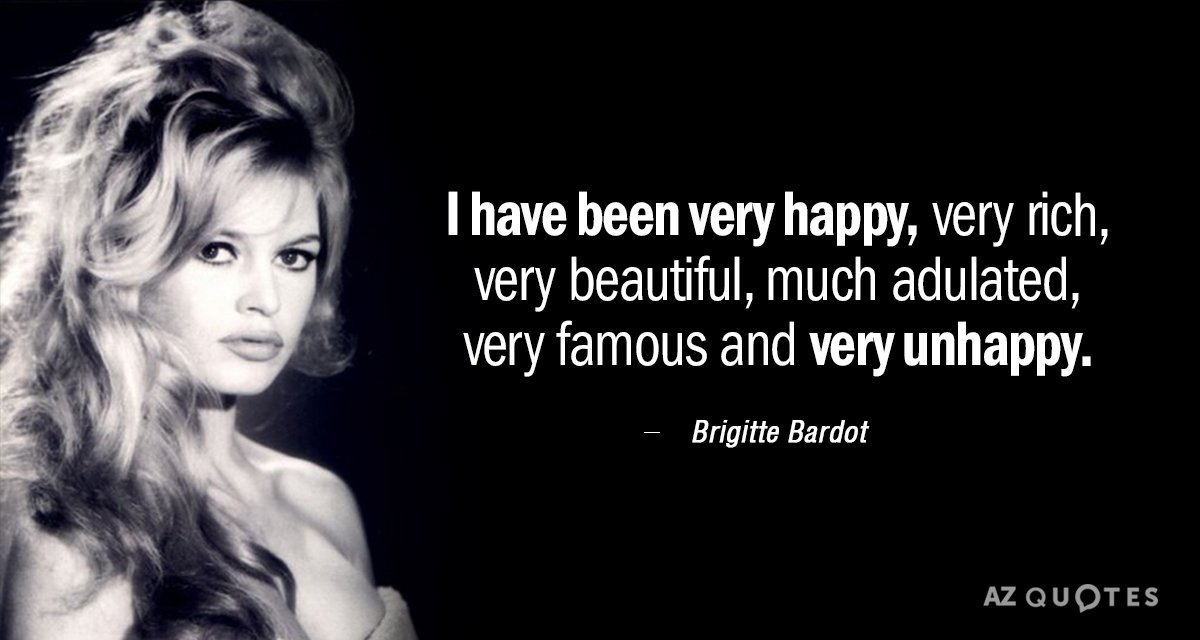 Brigitte Bardot quote: I have been very happy, very rich, very beautiful, much adulated, very famous...