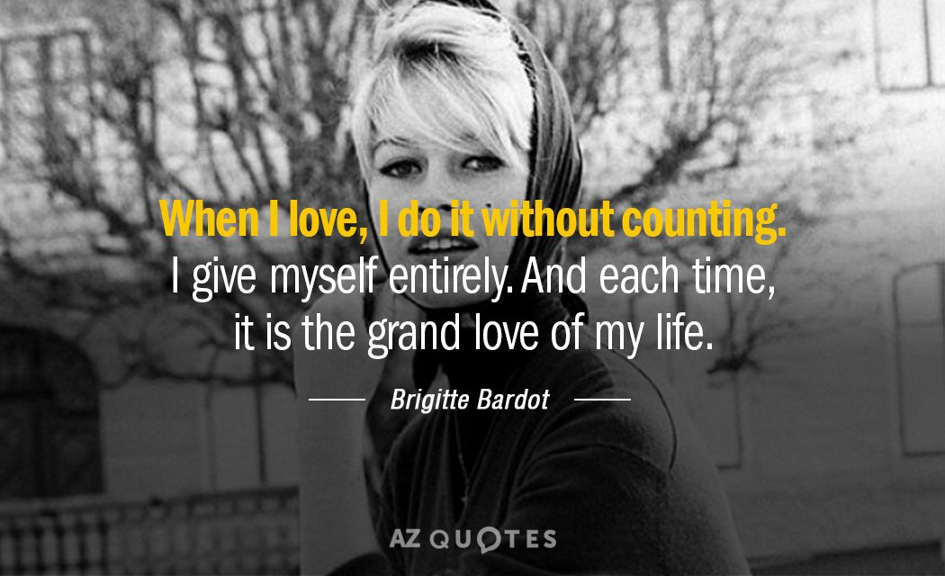 Brigitte Bardot quote: When I love, I do it without counting. I give myself entirely. And...