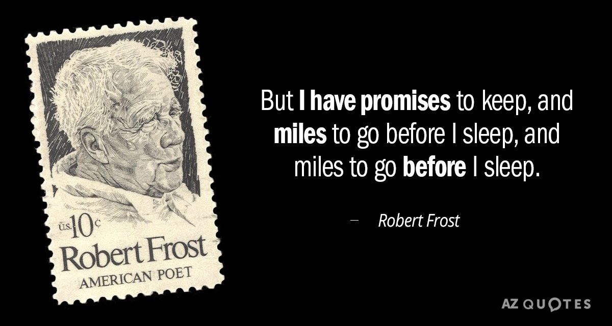 Robert Frost quote: But I have promises to keep, and miles to go before I sleep...