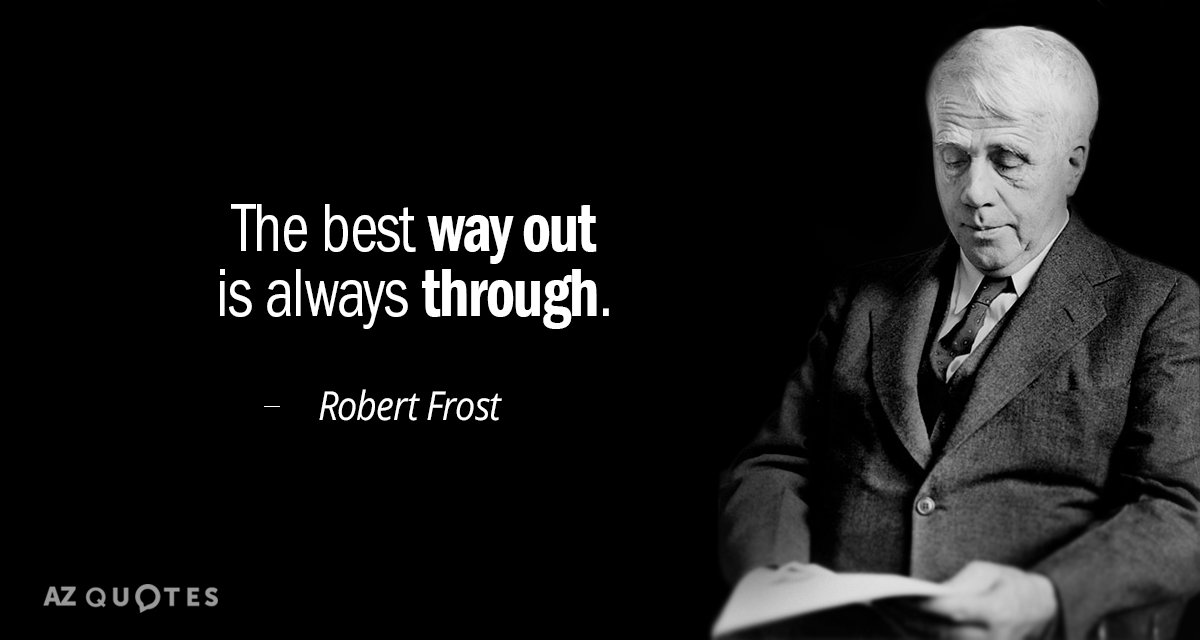 Robert Frost quote: The best way out is always through.