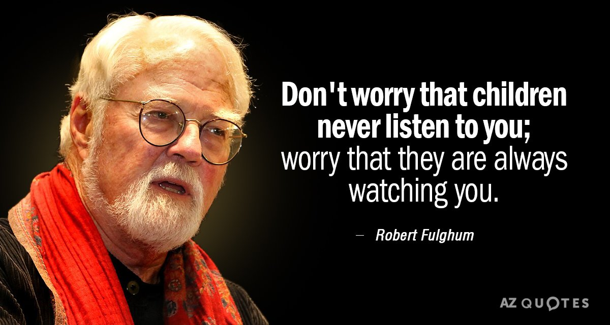 Robert Fulghum quote: Don't worry that children never listen to you; worry that they are always...