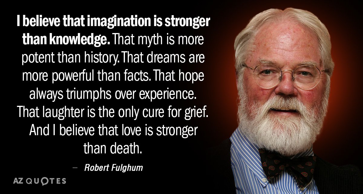Robert Fulghum quote: I believe that imagination is stronger than knowledge. That myth is more potent...