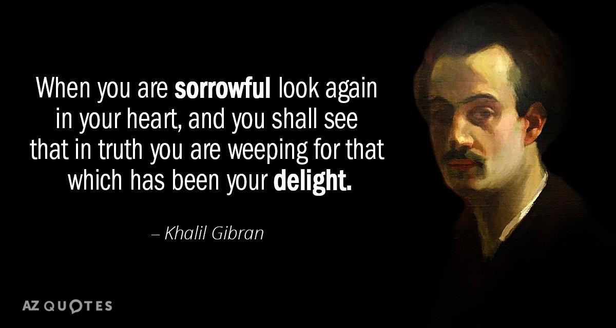 Khalil Gibran quote: When you are sorrowful look again in your heart, and you shall see...
