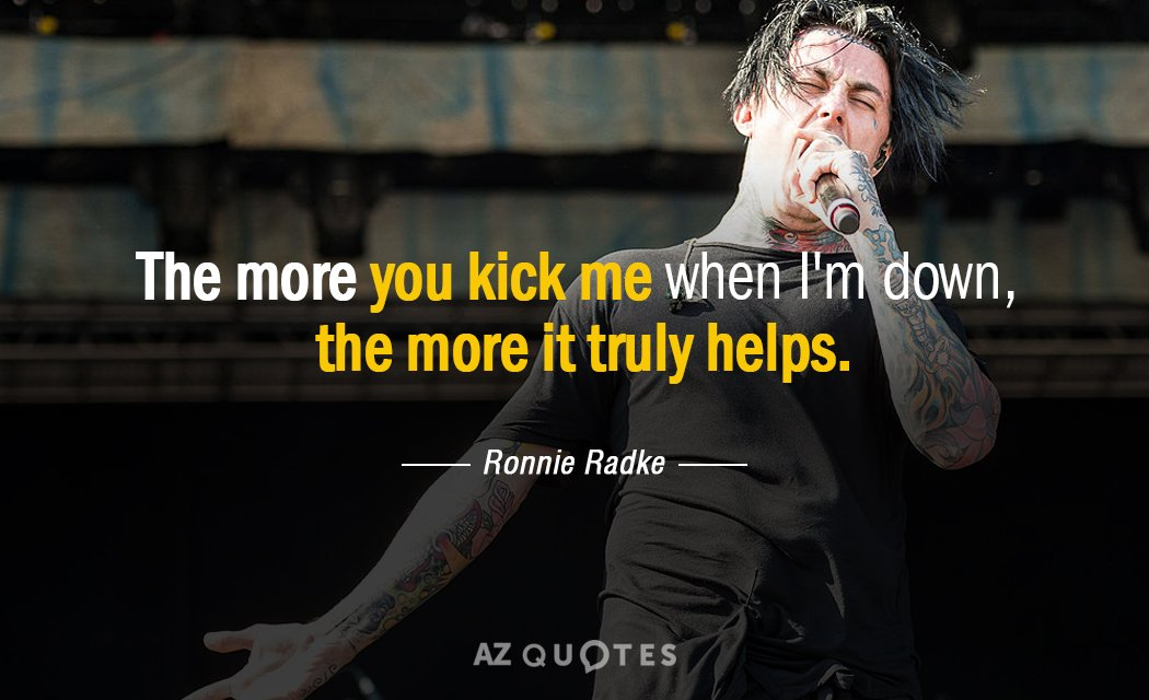 Ronnie Radke quote: The more you kick me when I'm down, the more it truly helps.