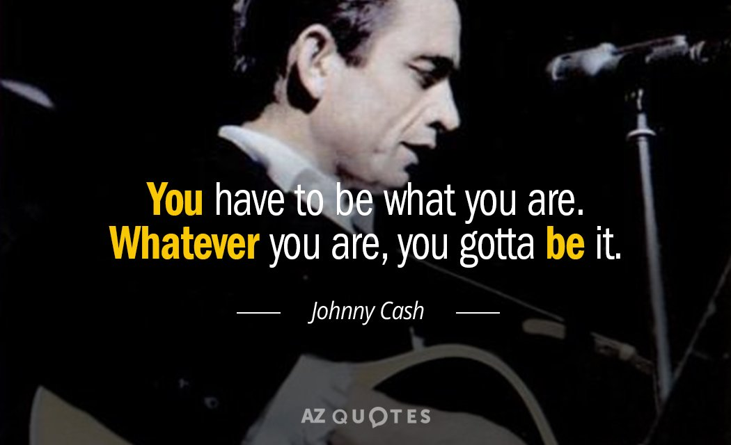 Johnny Cash Quotes Johnny Cash quote: You have to be what you are. Whatever you are Johnny Cash Quotes