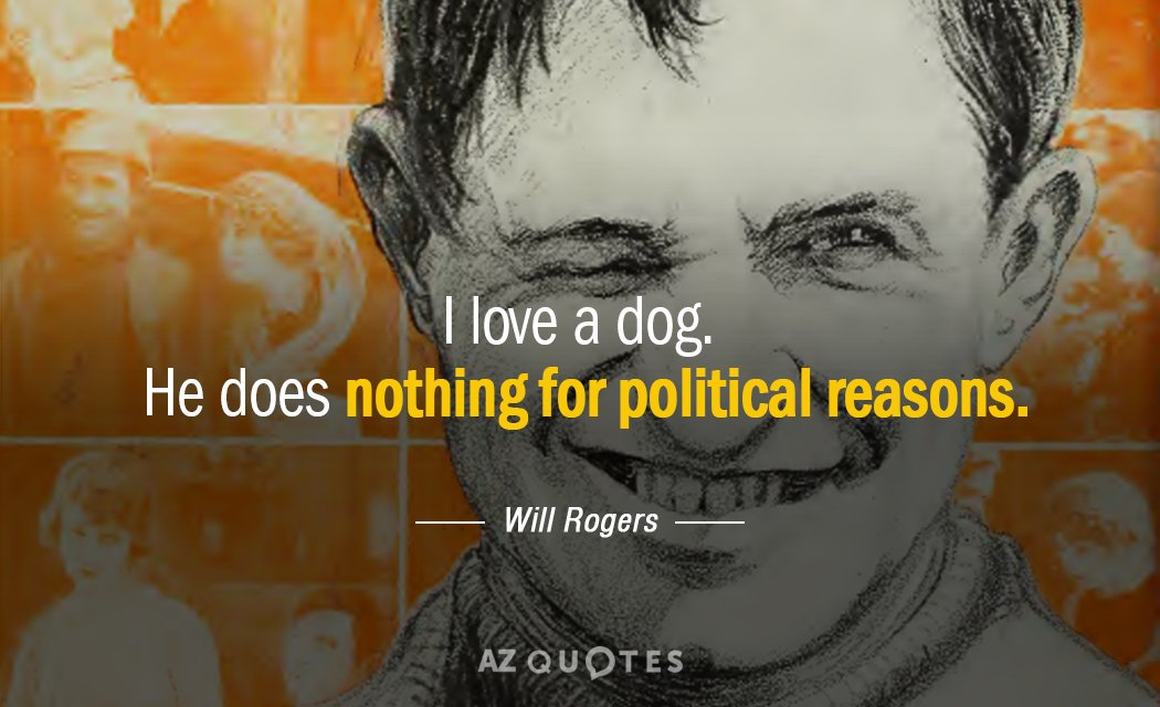 Will Rogers quote: I love a dog. He does nothing for political reasons.