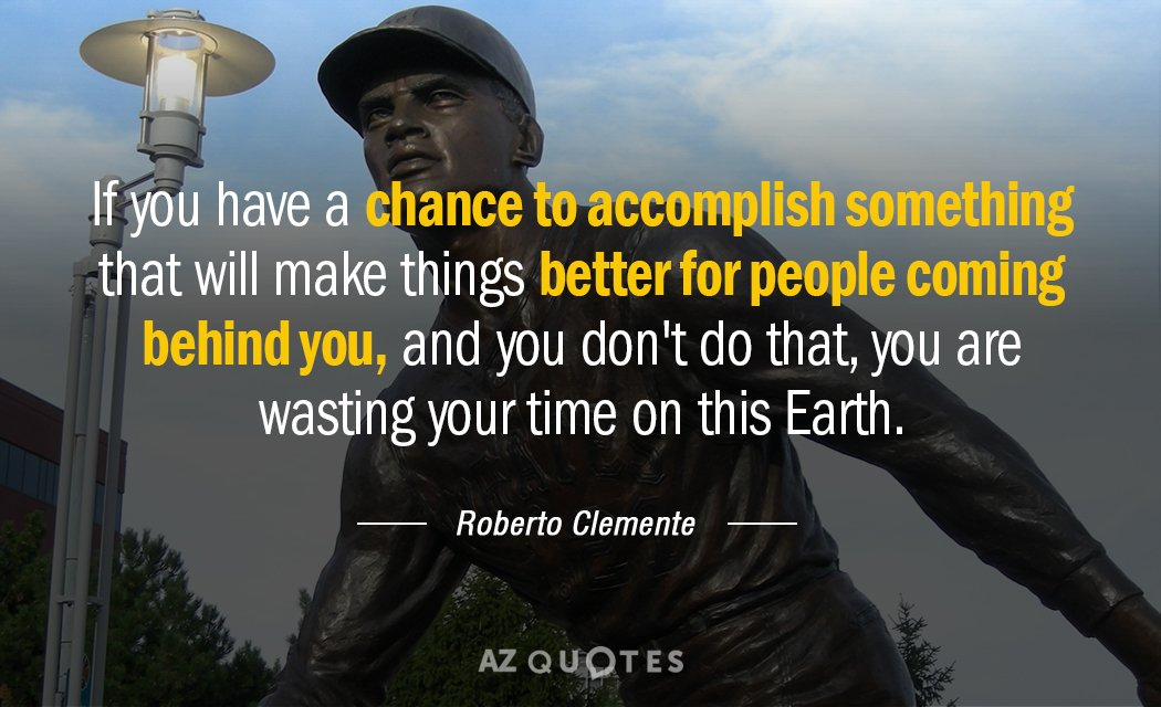 Roberto Clemente quote: If you have a chance to accomplish something that will make things better...