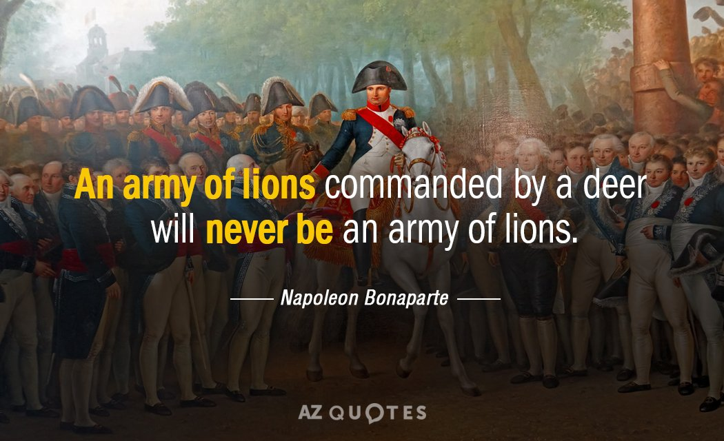 Napoleon Bonaparte quote: An army of lions commanded by a deer will never be an army...