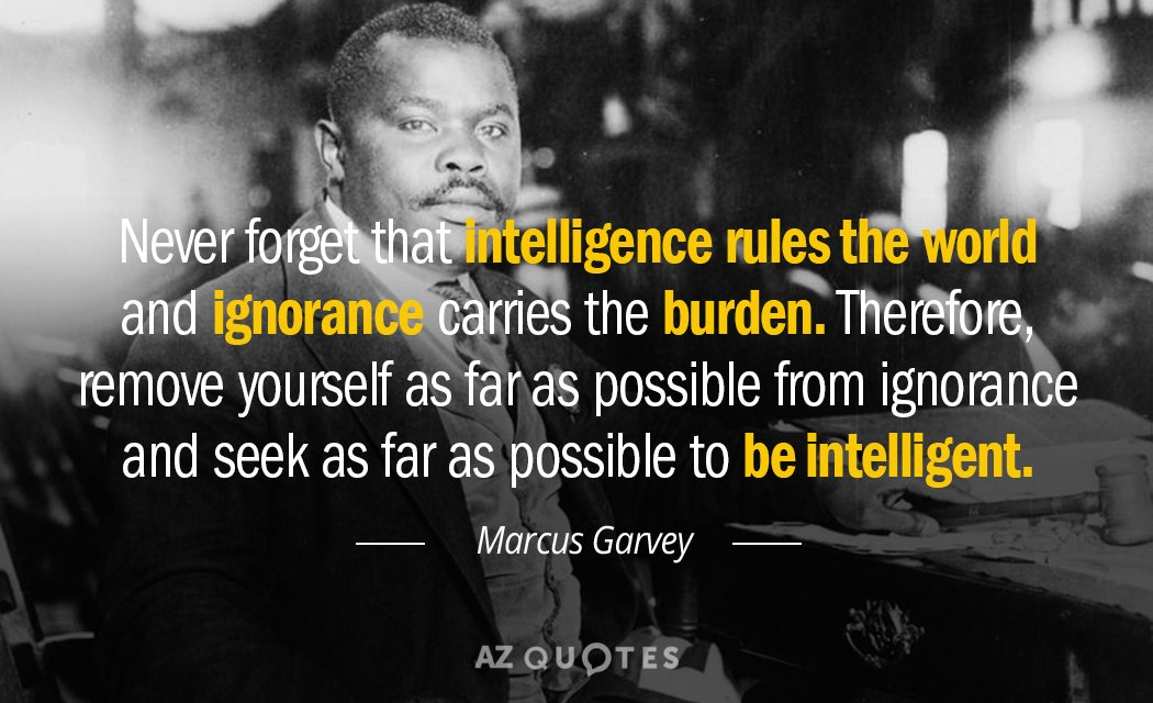 Marcus Garvey quote: Never forget that intelligence rules the world and ignorance carries the burden. Therefore...