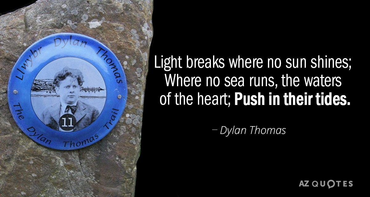 Dylan Thomas quote: Light breaks where no sun shines; Where no sea runs, the waters of...