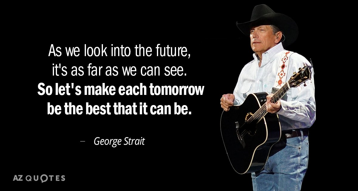 George Strait quote: As we look into the future, it's as far as we can see...