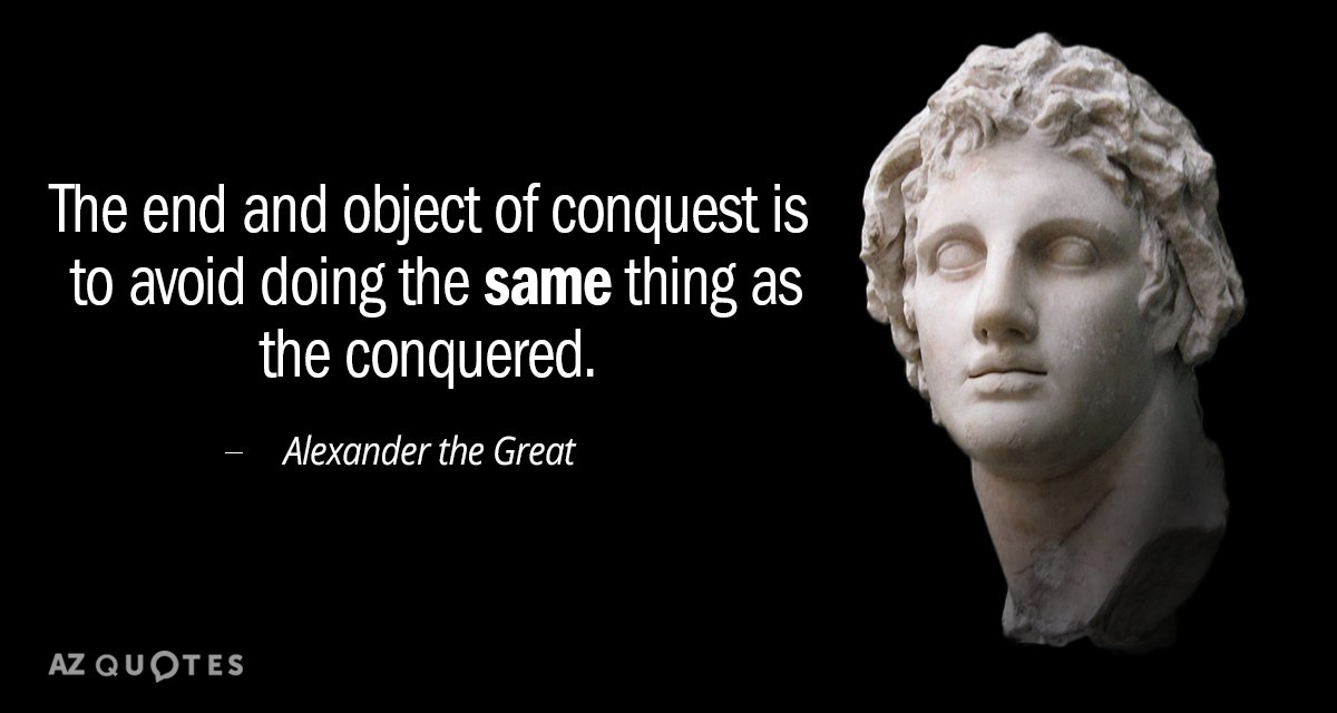Alexander the Great quote: The end and object of conquest is to avoid doing the same...