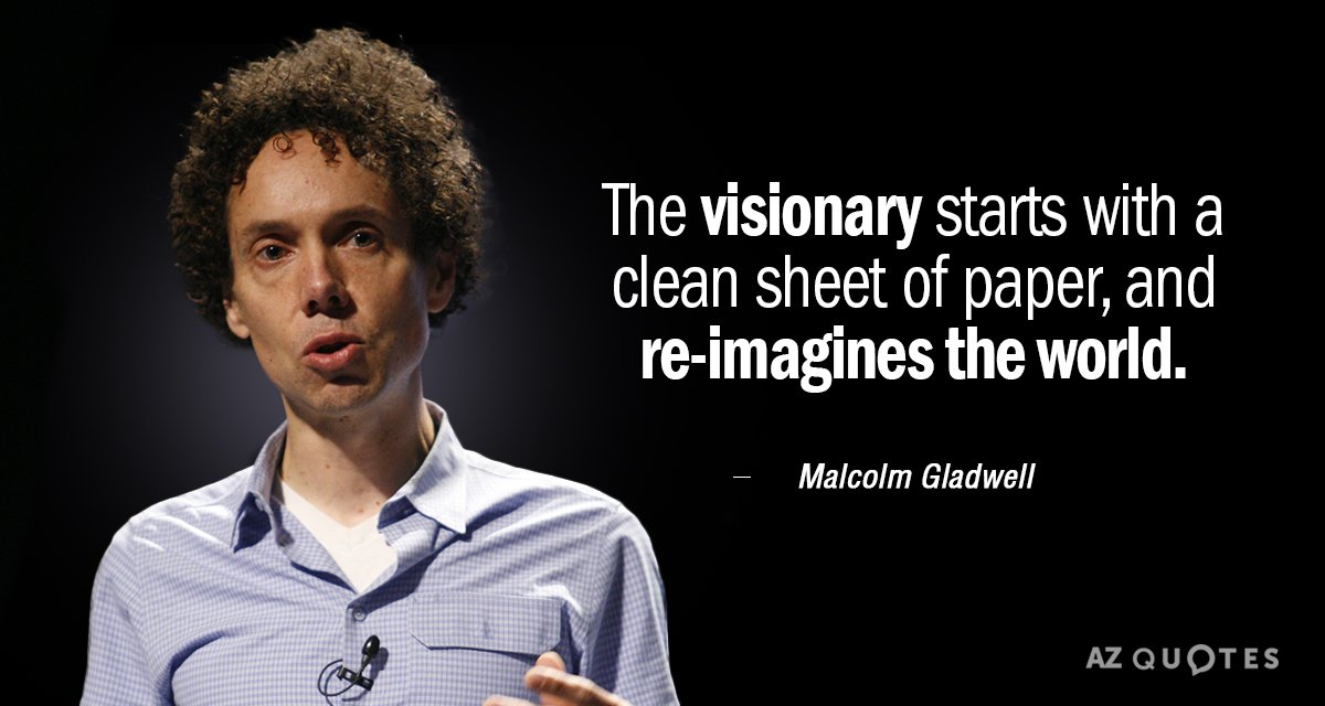 Malcolm Gladwell quote: The visionary starts with a clean sheet of paper, and re-imagines the world.