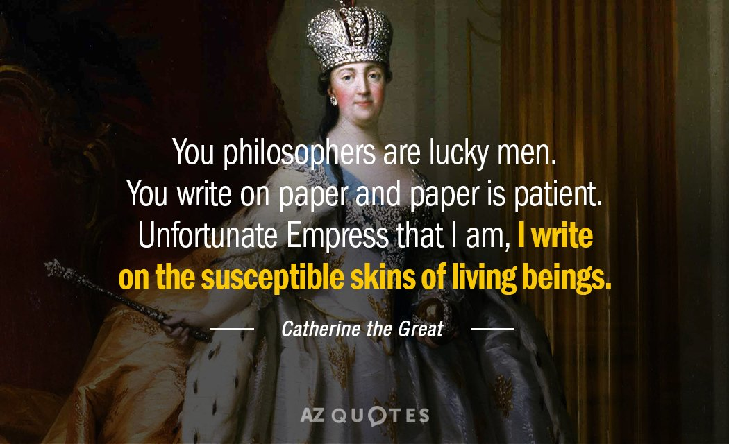 Catherine the Great quote: You philosophers are lucky men. You write on paper and paper is...