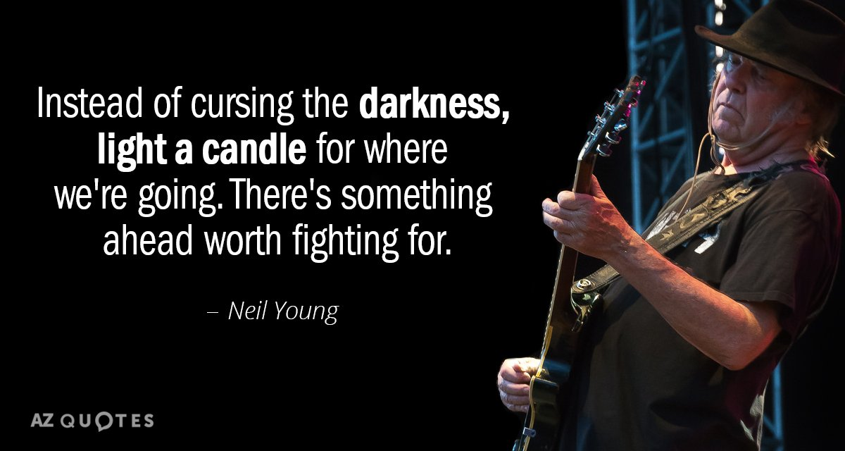 Neil Young quote: Instead of cursing the darkness, light a candle for where we're going. There's...