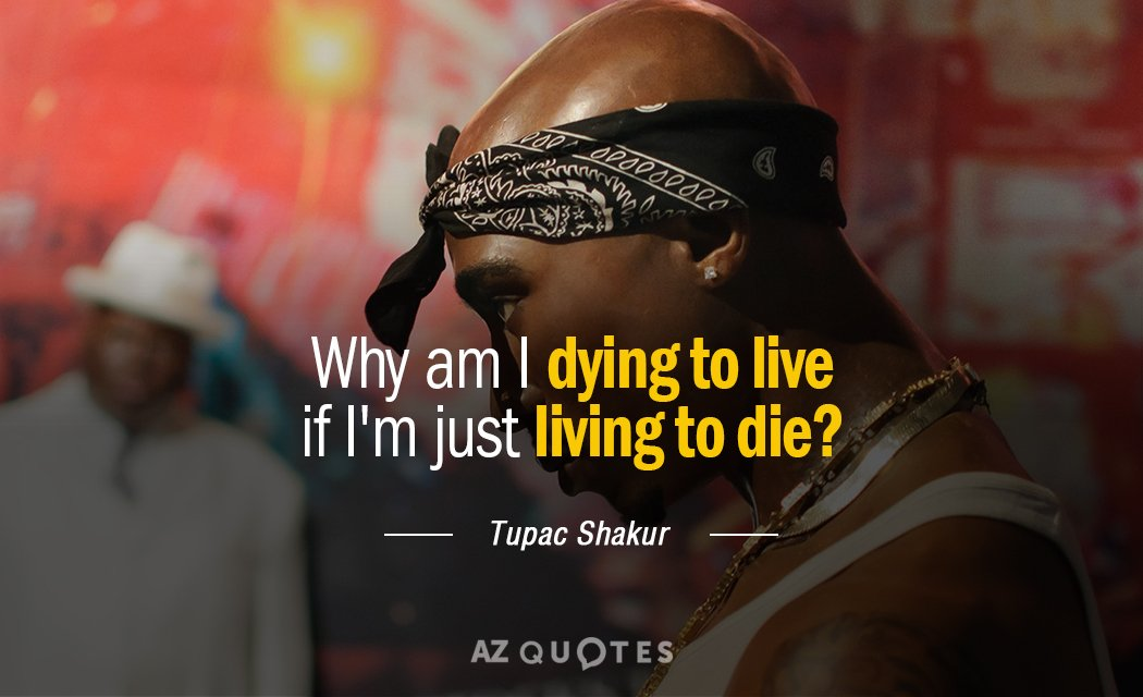 Tupac Shakur quote: Why am I dying to live if I'm just living to die.
