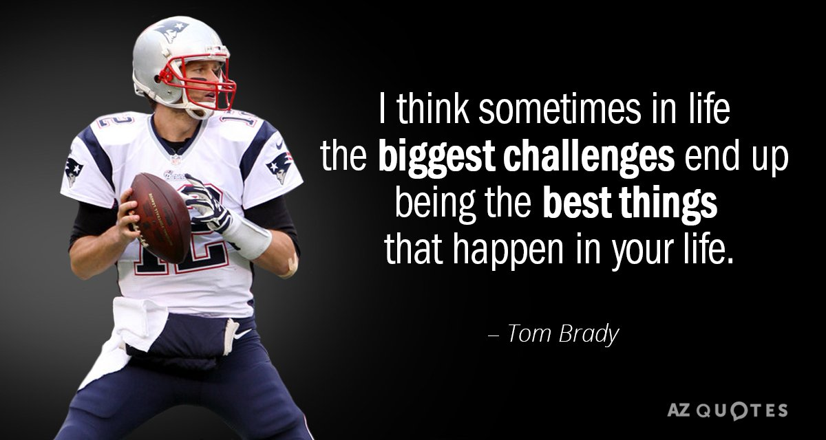 Tom Brady quote: I think sometimes in life the biggest challenges end up being the best...