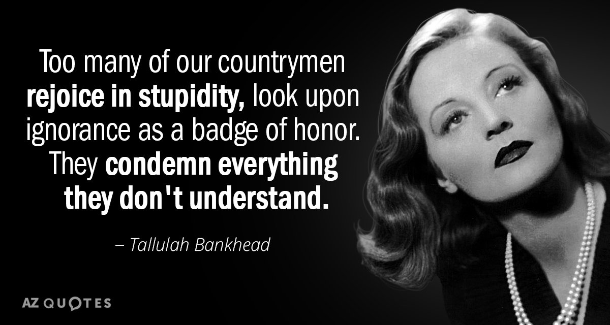 Tallulah Bankhead quote: Too many of our countrymen rejoice in stupidity, look upon ignorance as a...