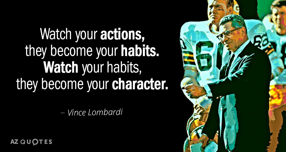 Vince Lombardi quote: Watch your actions, they become your habits. Watch your habits, they become your...