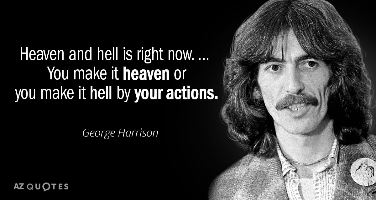 George Harrison Quote Heaven And Hell Is Right Now You Make It