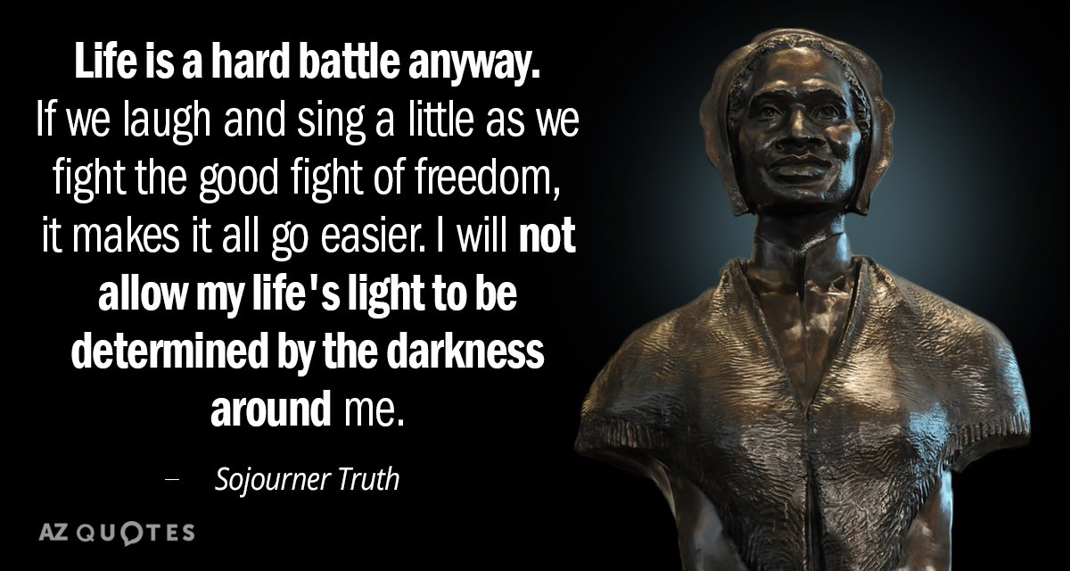 Sojourner Truth quote: Life is a hard battle anyway. If we laugh and sing a little...