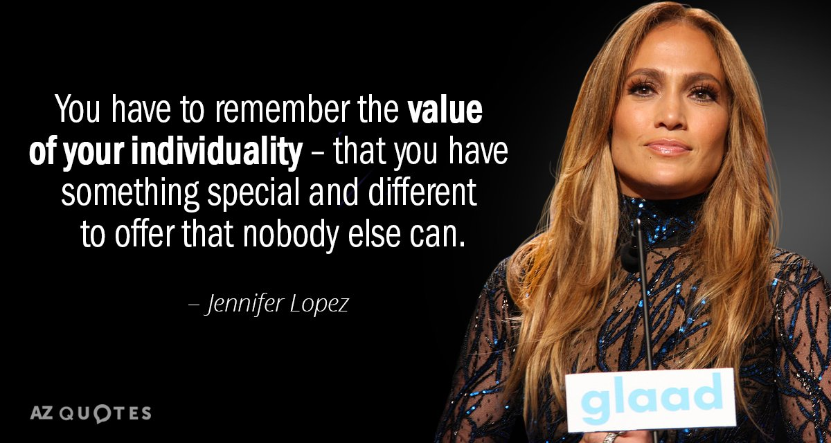 Jennifer Lopez quote: You have to remember the value of your individuality - that you have...