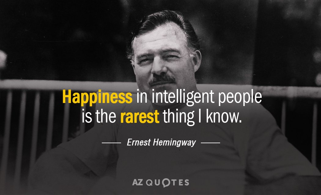Ernest Hemingway quote: Happiness in intelligent people is ...
