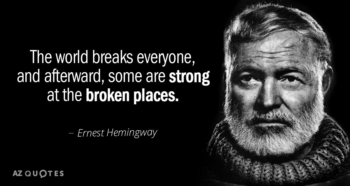 Ernest Hemingway quote: The world breaks everyone, and afterward, some are strong at the broken places.