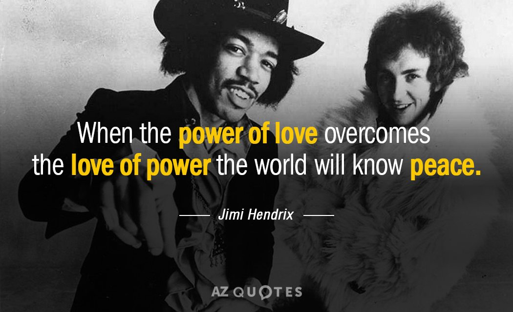 Jimi Hendrix quote: When the power of love overcomes the love of power the world will...