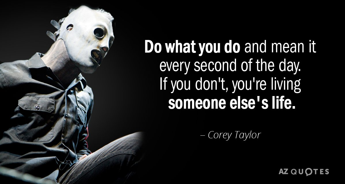 Corey Taylor quote: Do what you do and mean it every second of the day. If...