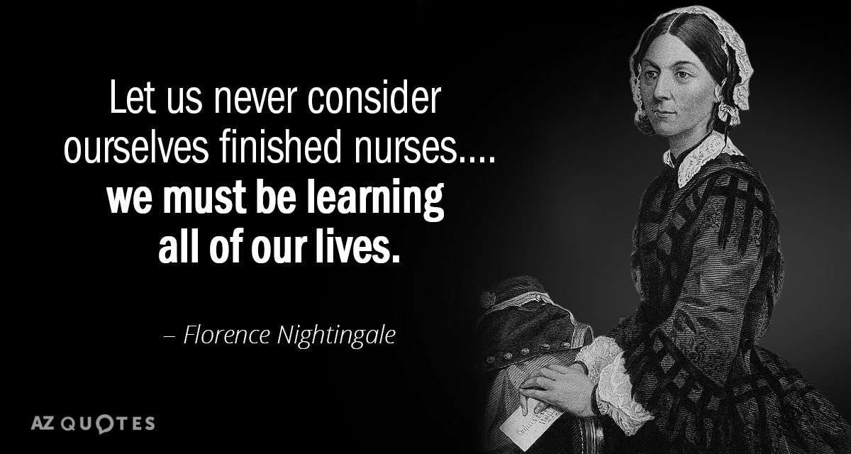 Florence Nightingale quote: Let us never consider ourselves finished nurses....we must be learning all of our...