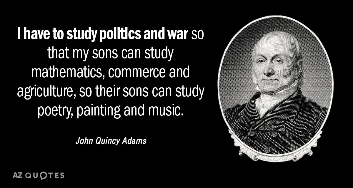 John Quincy Adams Quotes John Quincy Adams quote: I have to study politics and war so that  John Quincy Adams Quotes