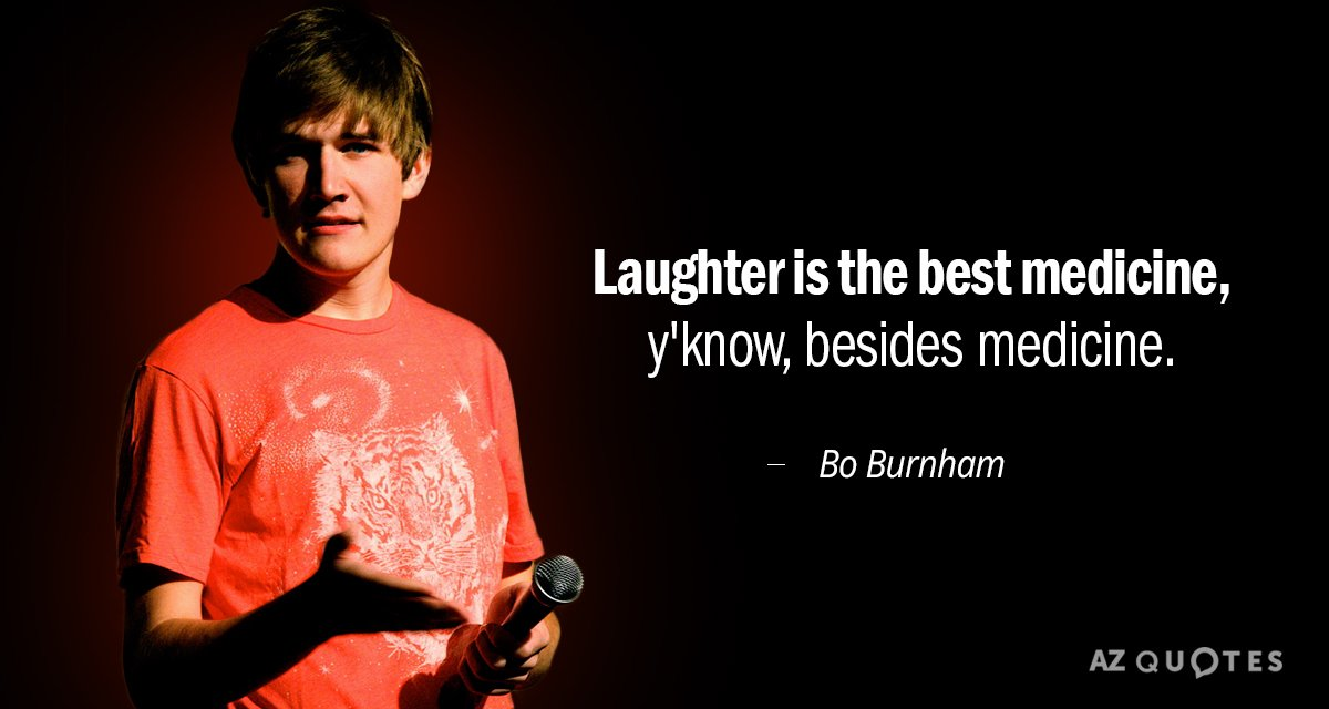 Bo Burnham quote: Laughter is the best medicine, y'know, besides medicine.