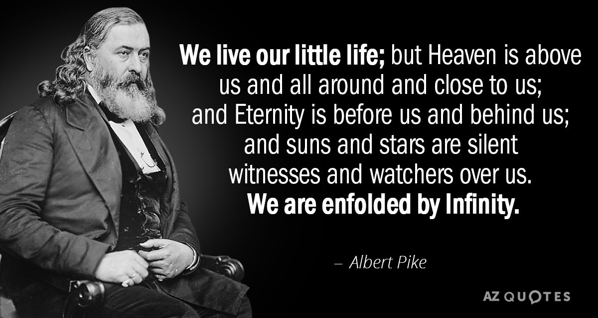 Albert Pike quote: We live our little life; but Heaven is above us and all around...