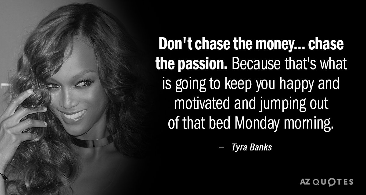 Tyra Banks quote: Don't chase the money... chase the passion. Because that's what is going to...