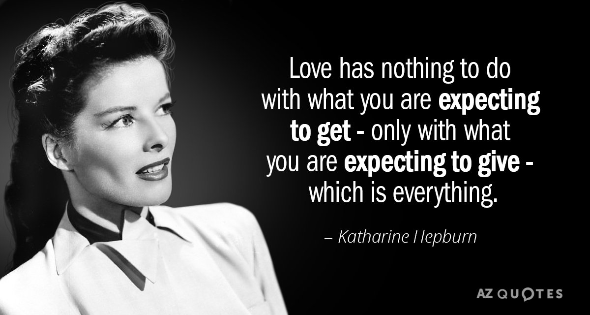 Katharine Hepburn quote: Love has nothing to do with what you are expecting to get...