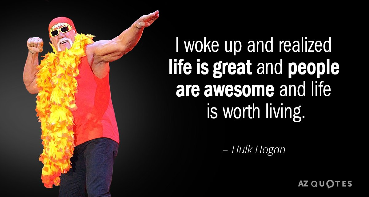 Hulk Hogan quote: I woke up and realized life is great and people are awesome and...
