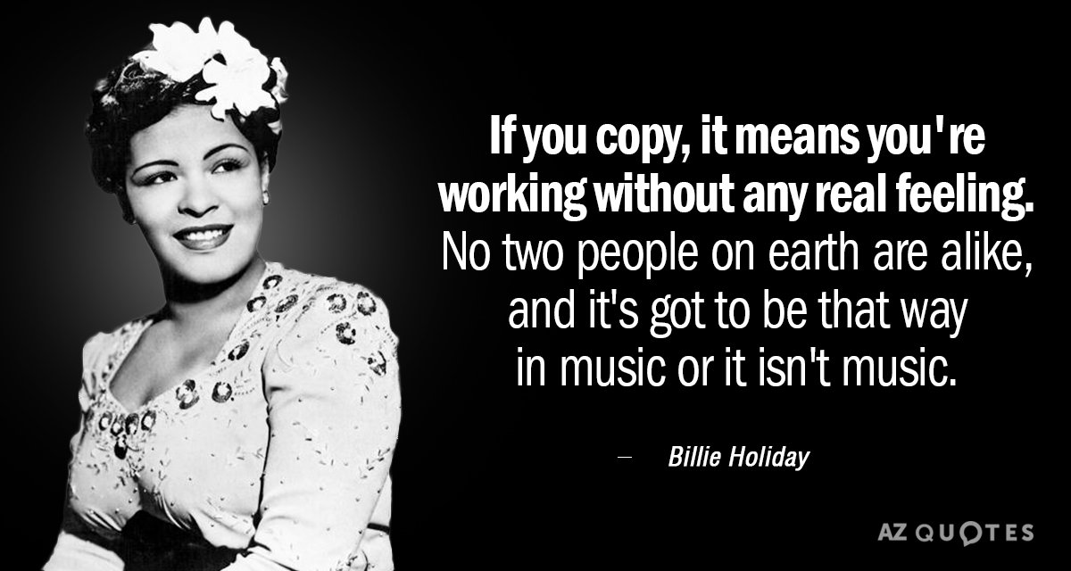 Billie Holiday quote: If you copy, it means you're working without any real feeling. No two...