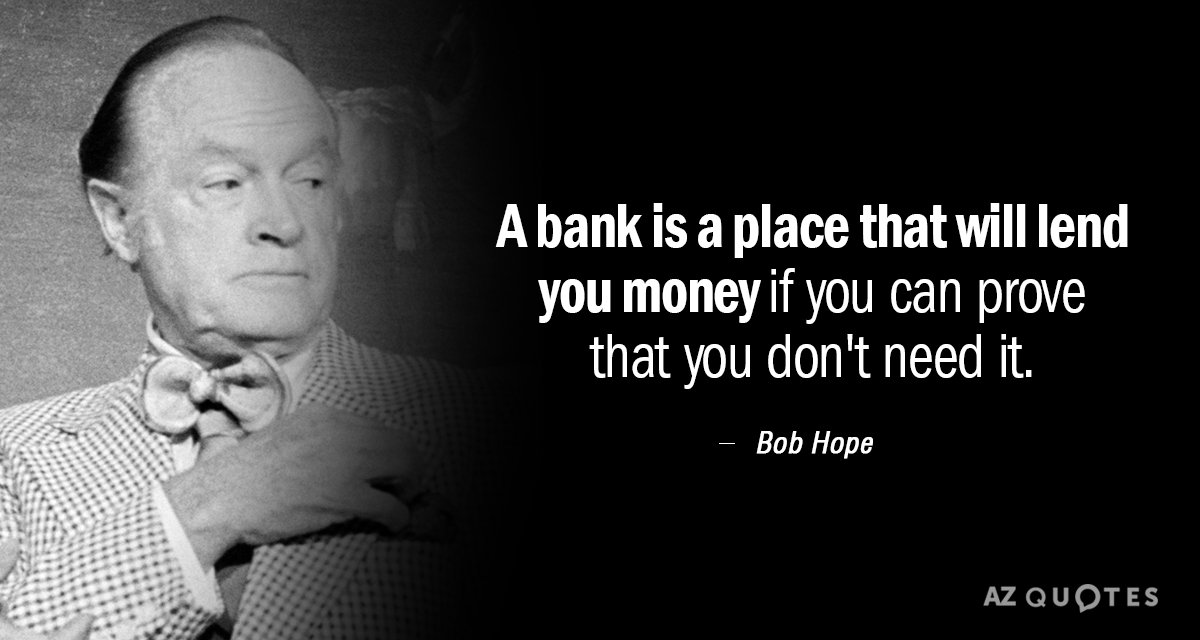 Bob Hope quote: A bank is a place that will lend you money if you can...