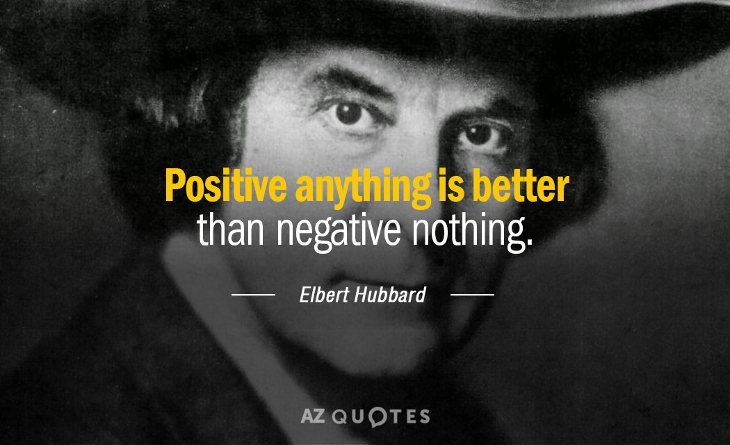 Elbert Hubbard Quote Positive Anything Is Better Than Negative Nothing