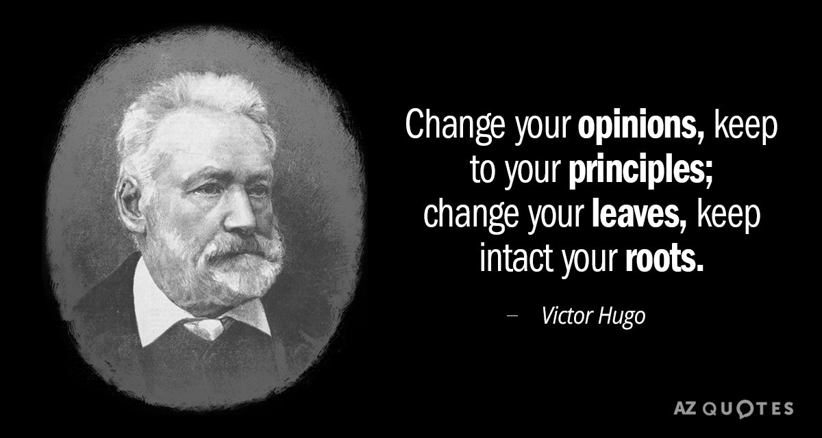 Victor Hugo quote: Change your opinions, keep to your principles; change your leaves, keep intact your...