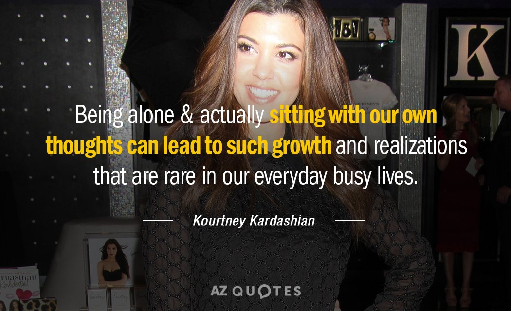 Kourtney Kardashian quote: Being alone & actually sitting with our own thoughts can lead to such...
