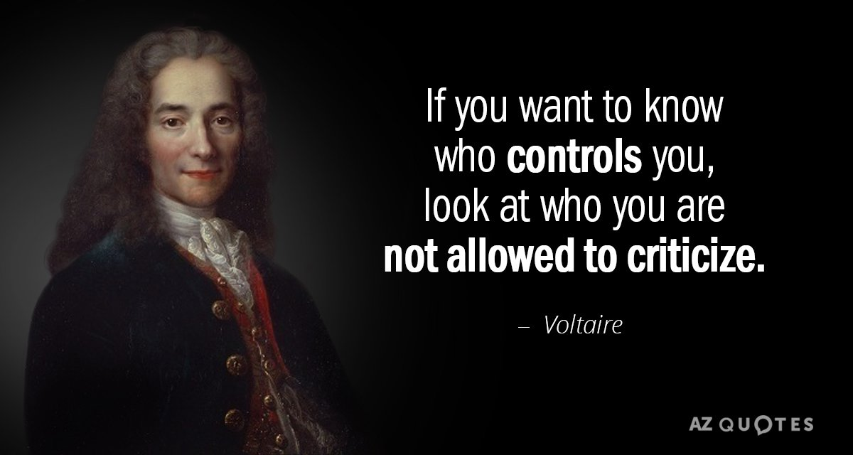 If you want to know who controls you, look at who you are not allowed to criticize. - Voltaire