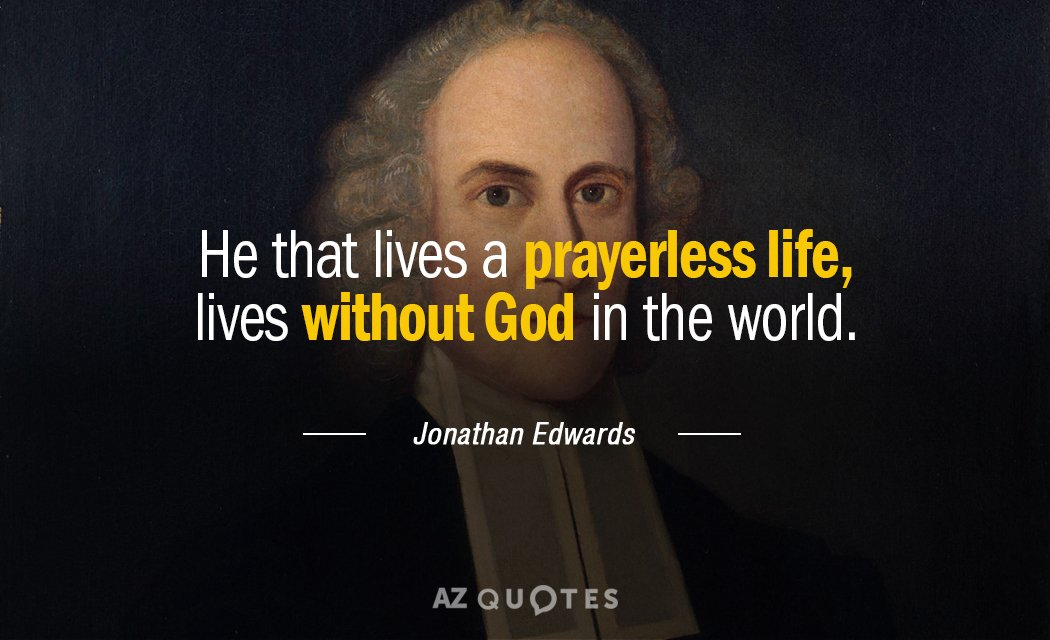 Jonathan Edwards quote: He that lives a prayerless life, lives without God in the world.