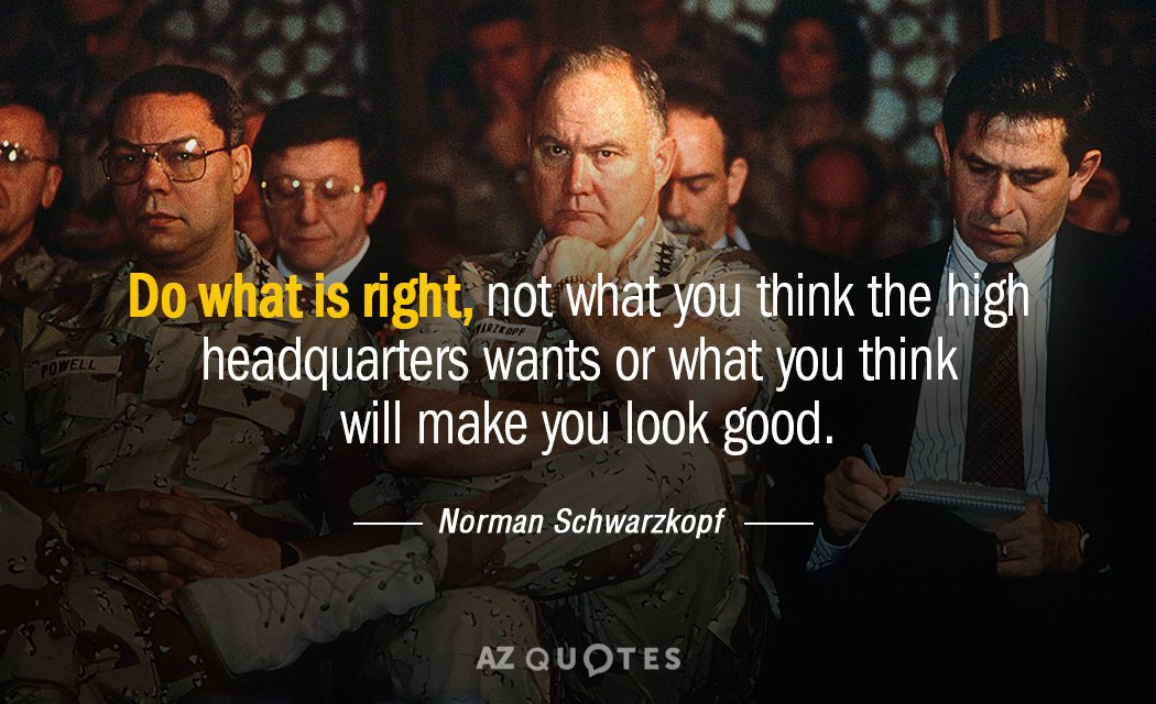 Norman Schwarzkopf quote: Do what is right, not what you think the high headquarters wants or...